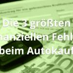 Die 3 größten finanziellen Fehler beim Autokauf