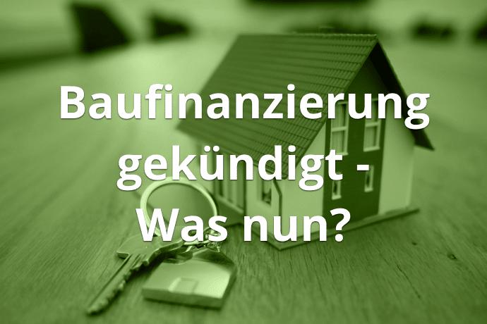 Baufinanzierung gekündigt - was nun ?
