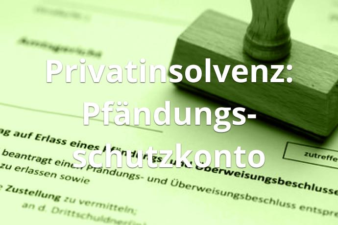 Privatinsolvenz: Pfändungsschutzkonto